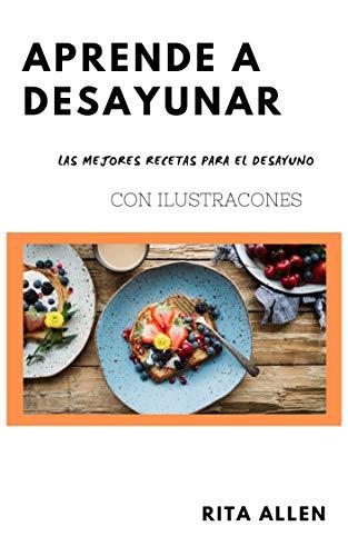 Aprende a Desayunar: Las mejores recetas para el desayuno/ Con ilustraciones