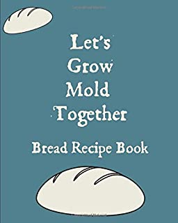 Let's Grow Mold Together Bread Recipe Book: Fill In Own Bread Recipe Gift: This is a blank, lined journal that makes a per...