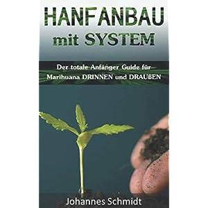 HANFANBAU mit SYSTEM: Der totale Anfänger Guide für Marihuana innen und außen