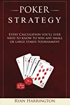 Poker Strategy: Every Calculation you'll ever need to know to win any small or large stakes tournament