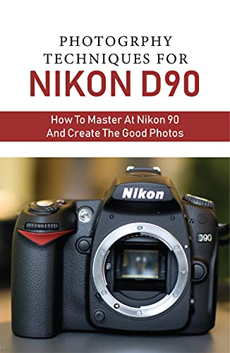 Photogrphy Techniques For Nikon D90: How To Master At Nikon 90 And Create The Good Photos: Photography Books For Professionals (English Edition)
