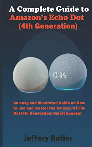 A Complete Guide to Amazon's Echo Dot (4th Generation): An easy and illustrated Guide on How to use and master the Amazon's Echo Dot (4th Generation) Smart Speaker