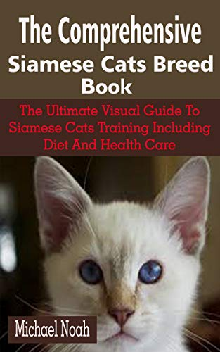 The Comprehensive Siamese Cats Breed Book: The Comprehensive Siamese Cats Breed Book: The Ultimate Visual Guide To Siamese Cats Training Including Diet And Health Care (English Edition)