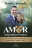 Amor inquebrantable: Los 5 pilares de un matrimonio sólido y feliz / Unbreakable Love: The 5 Pillars of a Happy and Strong Marriage