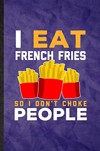 I Eat French Fries So I Don't Choke People: Funny Blank Lined Cooking Bakery Notebook/ Journal, Graduation Appreciation Gratitude Thank You Souvenir Gag Gift, Modern Cute Graphic 110 Pages