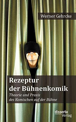 Rezeptur der Bühnenkomik: Theorie und Praxis des Komischen auf der Bühne