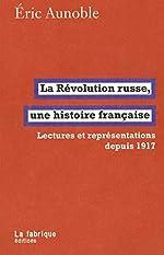 La Révolution russe, une histoire française - Lectures et représentations depuis 1917 d'Eric Aunoble