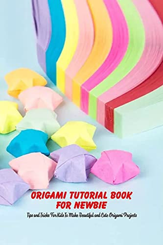 Origami Tutorial Book For Newbie: Tips and Tricks For Kids To Make Beautiful and Cute Origami Projects: The Origami Book