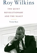 Roy Wilkins: The Quiet Revolutionary and the NAACP (Civil Rights and the Struggle for Black Equality in the Twentieth Century)