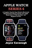 Apple Watch Series 6: A Complete Step By Step, Pictures-illustrated Manual On the Mastery of Your...