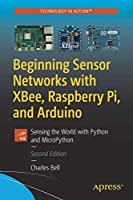 Beginning Sensor Networks with XBee, Raspberry Pi, and Arduino: Sensing the World with Python and MicroPython, 2nd Edition Front Cover