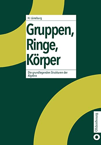 Gruppen, Ringe, Körper: Die grundlegenden Strukturen der Algebra: Die grundlegenden Strukturen der Algebra