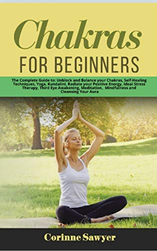 Chakras for Beginners: The Complete Guide to: Unblock and Balance your Chakras, Self-Healing Techniques, Yoga, Kundalini, Radiate your Positive ... Mindfulness and Cleansing Your Aura