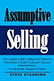 Assumptive Selling: The Complete Guide to Selling More Vehicles for More Money to Today's Connected Customers