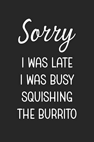 Sorry I Was Late I Was Busy Squishing The Burrito: Stiffer Than A Greeting Card: Use Our Novelty Journal To Document Your Self Pleasure.