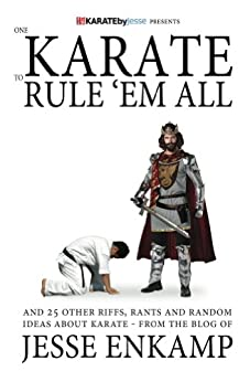 One Karate to Rule 'Em All: and 25 Other Riffs, Rants and Random Ideas about Karate by [Jesse Enkamp]