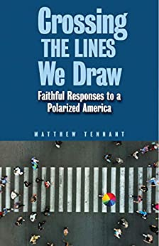 Crossing the Lines We Draw: Faithful Responses to a Polarized America by [Matthew Tennant]
