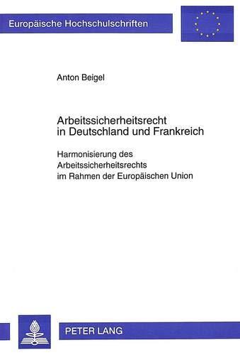 Arbeitssicherheitsrecht in Deutschland und Frankreich: Harmonisierung des Arbeitssicherheitsrechts im Rahmen der Europäischen Union (Europäische ... / Series 2: Law / Série 2: Droit, Band 1915)