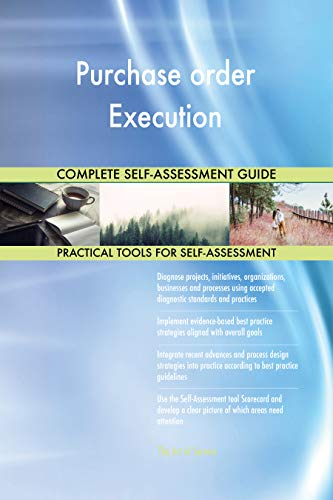 Purchase order Execution All-Inclusive Self-Assessment - More than 700 Success Criteria, Instant Visual Insights, Comprehensive Spreadsheet Dashboard, Auto-Prioritized for Quick Results