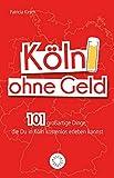 Köln ohne Geld: 101 großartige Dinge, die Du in Köln kostenlos erleben kannst