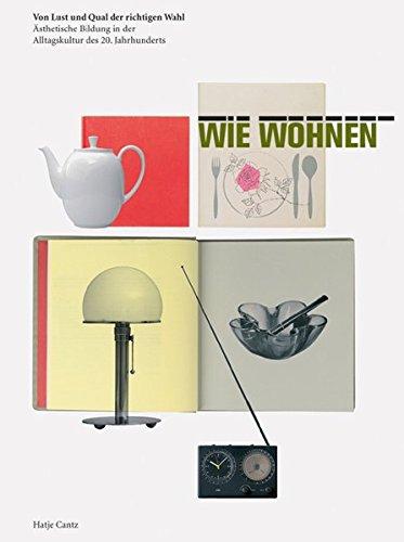 WIE WOHNEN: Von Lust und Qual der richtigen Wahl. Ästhetische Bildung in der Alltagskultur des 20. Jahrhunderts