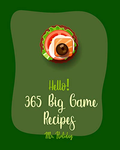 Hello! 365 Big Game Recipes: Best Big Game Cookbook Ever For Beginners [Texas Chili Cookbook, Grilled Pizza Cookbook, Vodka Cocktail Recipes, Mini Appetizer ... Cookbook] [Book 1] (English Edition)