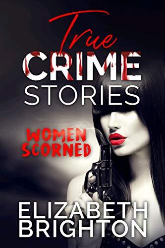 True Crime Stories: Women Scorned: 5 True Stories Of Women Out For Revenge (English Edition)