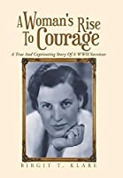 A Woman's Rise to Courage: A True and Captivating Story of a Wwii Survivor