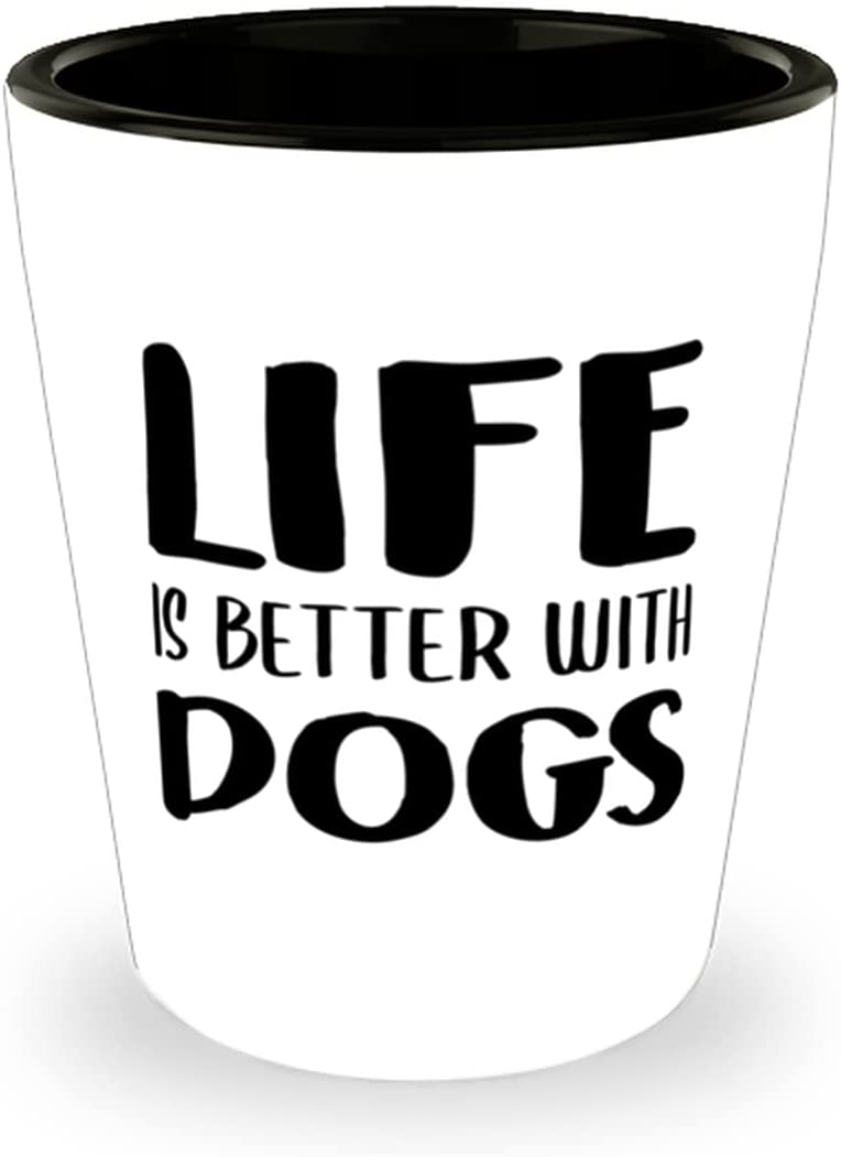 Dog Some reservation Sale item Mom Shot Glass Life is Novelty Ceramic BeTTer With DOGS