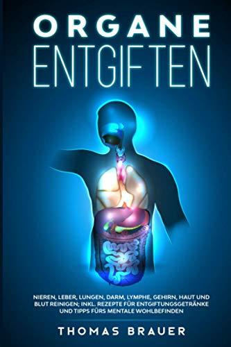 Organe entgiften: Nieren, Leber, Lungen, Darm, Lymphe, Gehirn, Haut und Blut reinigen; inkl. Rezepte für Entgiftungsgetränke und Tipps fürs mentale Wohlbefinden