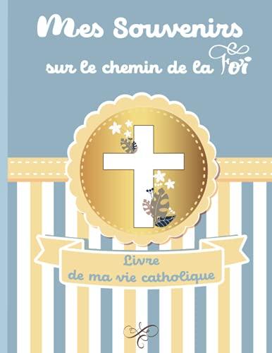 Mes souvenirs sur le chemin de la foi Livre de ma vie catholique: livre d'or de mon baptême/album...