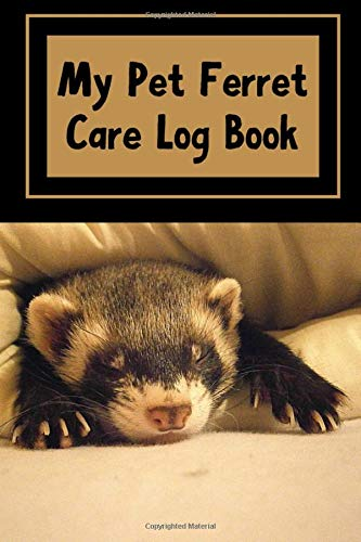 My Pet Ferret Care Log Book: Record All Your Pet Ferret Needs, Such as Feeding, Cleaning, Overall Health and Accessory Maintenance in This Specially ... a Safe and Healthy Environment For Your Pet