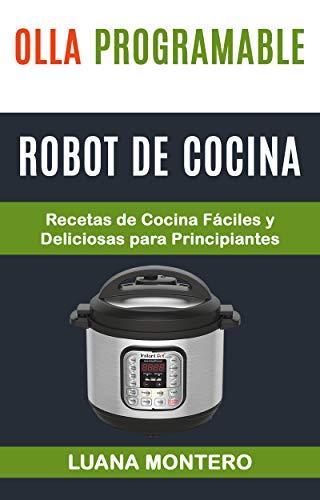 Olla programable: Robot de cocina: Recetas de Cocina Fáciles y Deliciosas para Principiantes