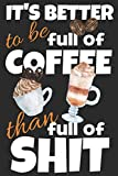 It's better to be full of coffee than full of shit.: Trendy gift for coffee lovers, 120 blank lined pages journal ideal for notes, work, diary and ... softcover with a funny quote. 6x9 notebook.