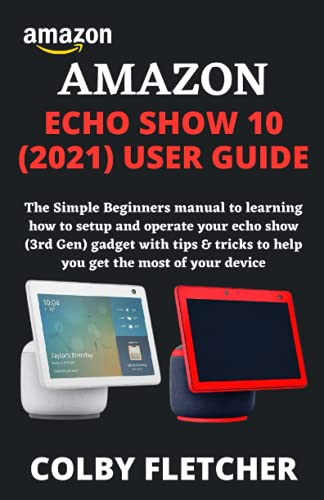 AMAZON ECHO SHOW 10 (2021) USER GUIDE: The Simple Beginners manual to learning how to setup and operate your echo show (3rd Gen) gadget with tips & tricks to help you get the most of your device