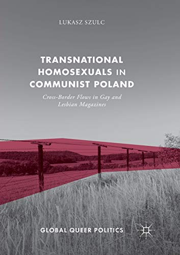 Transnational Homosexuals in Communist Poland: Cross-Border Flows in Gay and Lesbian Magazines (Global Queer Politics)