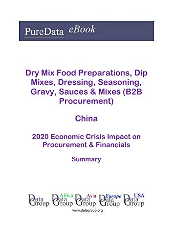 Dry Mix Food Preparations, Dip Mixes, Dressing, Seasoning, Gravy, Sauces & Mixes (B2B Procurement) China Summary: 2020 Economic Crisis Impact on Revenues & Financials (English Edition)
