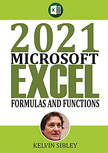 2021 Microsoft Formulas and Functions: A Simplified Guide With Examples on how to take advantage of built-in Excel Formulas and Functions Front Cover