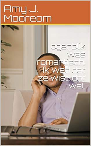 ogenblik was romantisch. Ik wed dat ze wist, dat wel. (Dutch Edition)