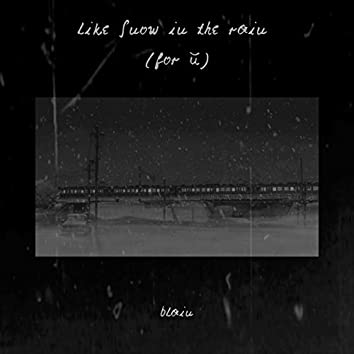 Like Snow in the Rain (For U)
