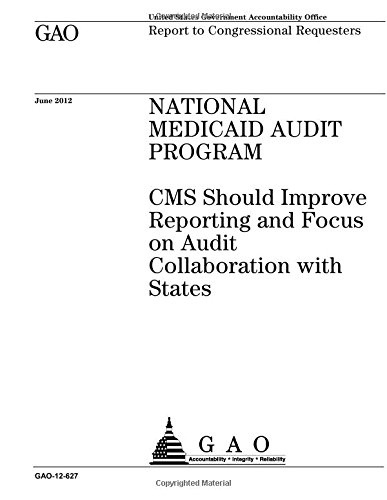 National Medicaid Audit Program :CMS should improve reporting and focus on audit collaboration with states : report to congressional requesters.