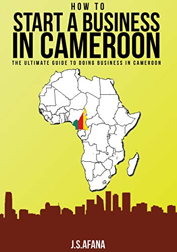 HOW TO START A BUSINESS IN CAMEROON: The ultimate guide to doing business in Cameroon (How to start a business in Africa Book 3) (English Edition)