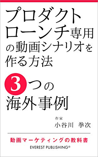 How to Create Video Scenarios Dedicated to Product Launch - 3 Overseas Examples: Video-Marketing textbook (EVEREST PUBLISHING) (Japanese Edition)