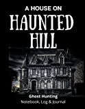A House on Haunted Hill: Ghost Hunting Notebook and Log, Paranormal Investigation, Haunted House Journal and Exploration Tools Planner