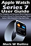 Apple Watch Series 7 User Guide: The Complete and illustrated iWatch Beginners To Seniors Manual For Mastering Apple Watch Series 7 With WatchOS 8 Tips And Tricks (English Edition)