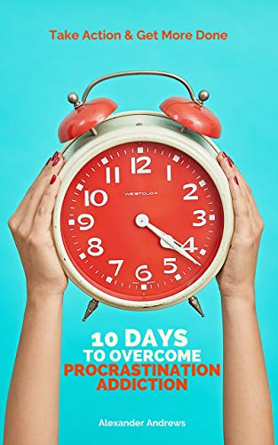 10 Days To Overcome Procrastination Addiction: Take Action & Get More Done by [Alexander Andrews]