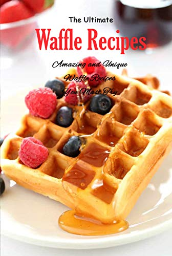 The Ultimate Waffle Recipes: Amazing and Unique Waffle Recipes You Must Try: Unexpected Recipes to Make in a Waffle Iron Book