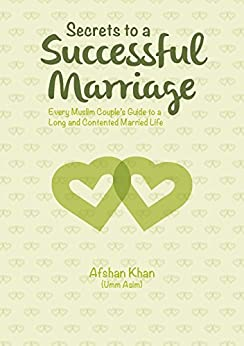 Secrets to a Successful Marriage: Every Muslim Couple's Guide to a Long and Contented Married Life by [Afshan Khan]