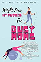 Weight Loss Hypnosis for Busy Moms: The Complete Lose Weight Guide with Hypnosis and Guided Meditation for Busy Moms Who Only Have a Few Minutes a Day