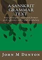 A Sanskrit Grammar Text: basic principles, rules and formats with reference tables and vocabulary